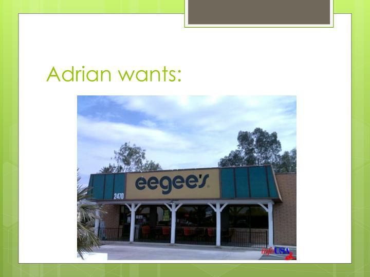 Adrian wants: