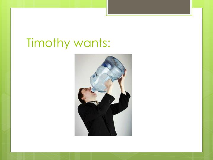 Timothy wants: