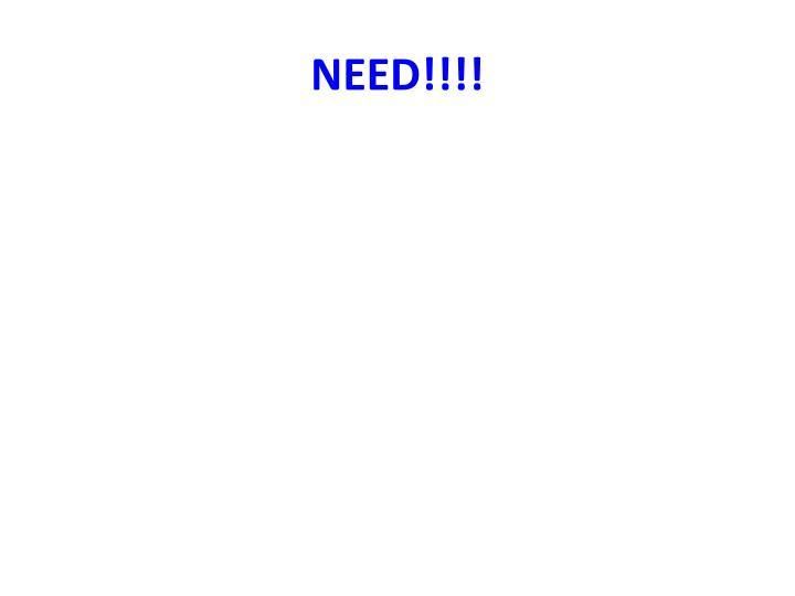 NEED!!!!