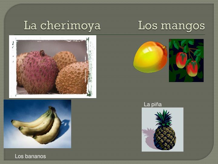 La cherimoya            Los mangos