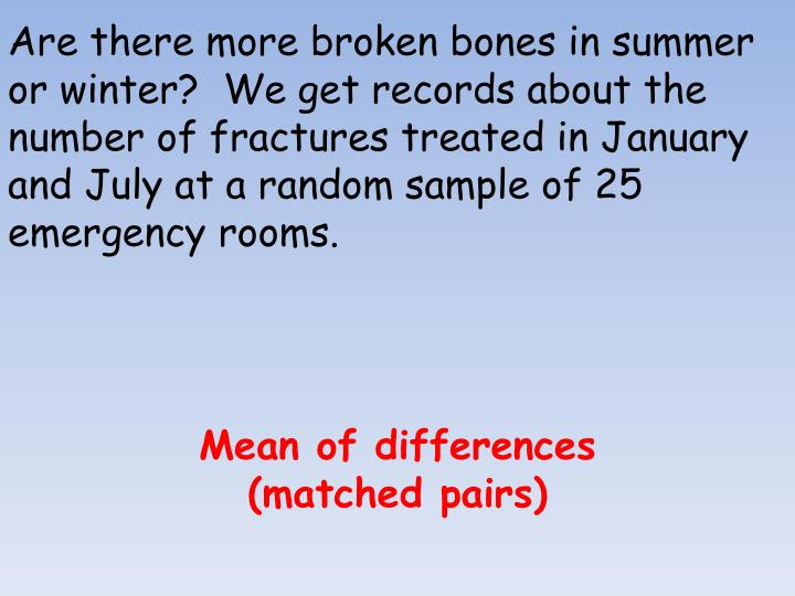 Are there more broken bones in summer or winter?  We get records about the number of fractures treated in January and July at a random sample of 25 emergency rooms.