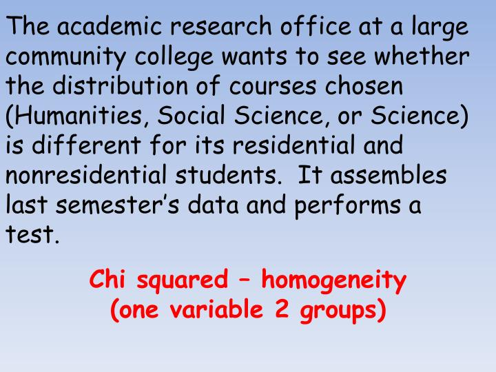 The academic research office at a large community college wants to see whether the distribution of courses chosen (Humanities, Social Science, or Science) is different for its residential and nonresidential students.  It assembles last semester's data and performs a test.