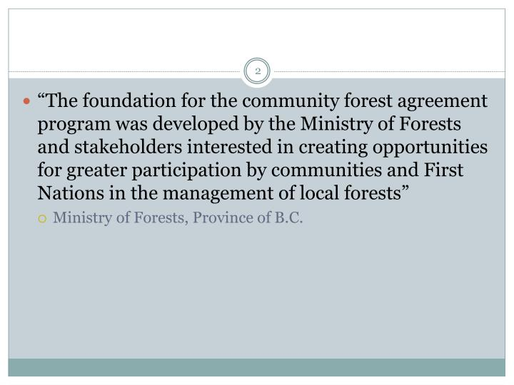 """The foundation for the community forest agreement program was developed by the Ministry of Forests and stakeholders interested in creating opportunities for greater participation by communities and First Nations in the management of local forests"""