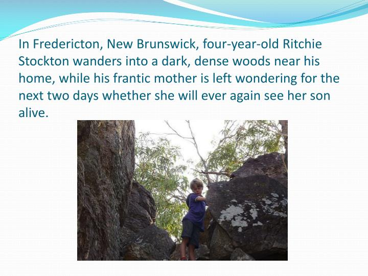 In Fredericton, New Brunswick, four-year-old Ritchie Stockton wanders into a dark, dense woods near his home, while his frantic mother is left wondering for the next two days whether she will ever again see her son alive.