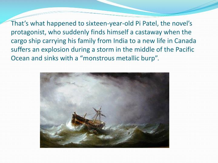 "That's what happened to sixteen-year-old Pi Patel, the novel's protagonist, who suddenly finds himself a castaway when the cargo ship carrying his family from India to a new life in Canada suffers an explosion during a storm in the middle of the Pacific Ocean and sinks with a ""monstrous metallic burp""."
