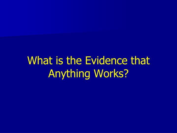 What is the Evidence that Anything Works?