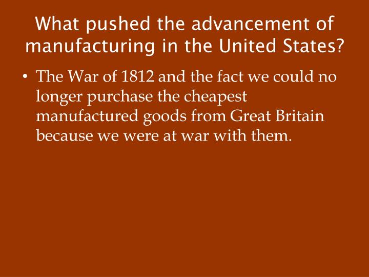 What pushed the advancement of manufacturing in the United States?