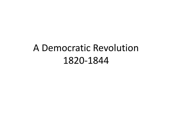 A democratic revolution 1820 1844