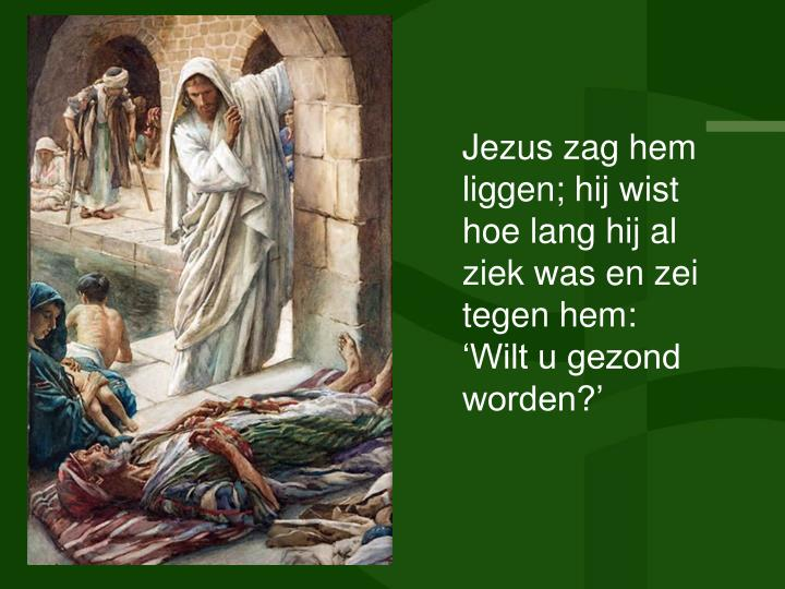 Jezus zag hem liggen; hij wist hoe lang hij al ziek was en zei tegen hem: Wilt u gezond worden?