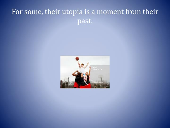 For some, their utopia is a moment from their past.