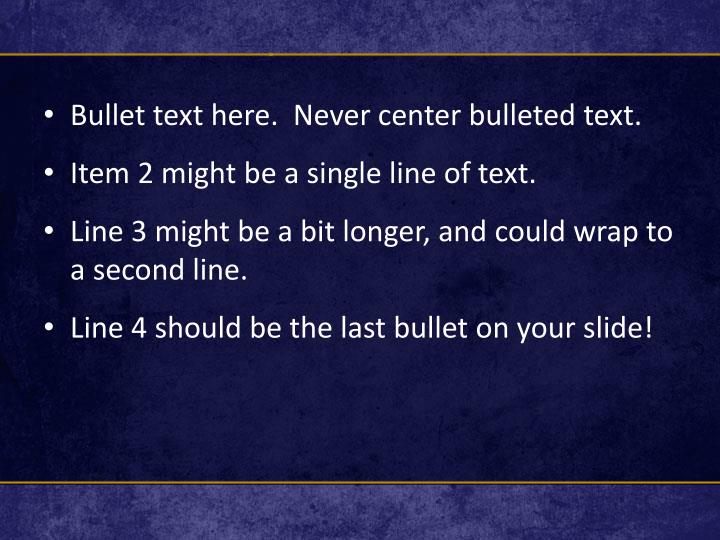 Bullet text here.  Never center bulleted text.