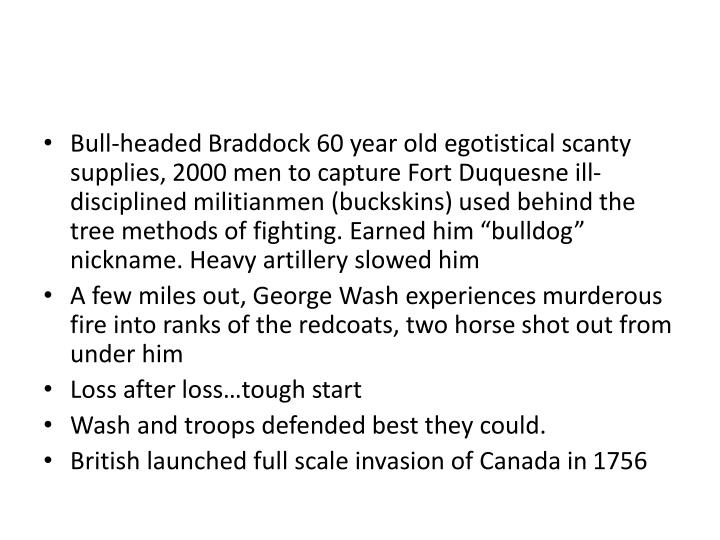 Bull-headed Braddock 60 year old egotistical scanty supplies, 2000 men to capture Fort Duquesne ill-disciplined