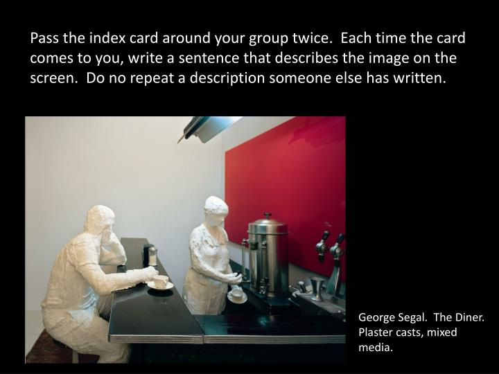 Pass the index card around your group twice.  Each time the card comes to you, write a sentence that describes the image on the screen.  Do no repeat a description someone else has written.