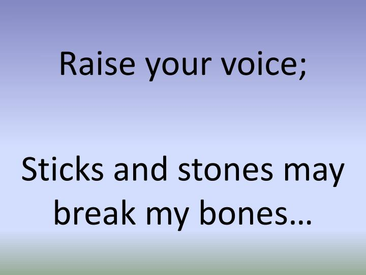 Raise your voice;