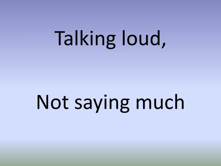 Talking loud,
