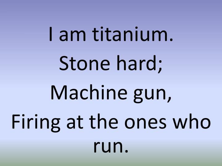 I am titanium.