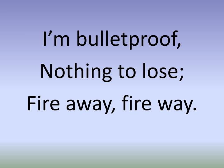 I'm bulletproof,
