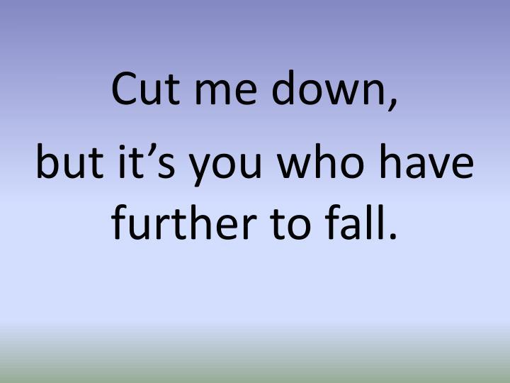 Cut me down,
