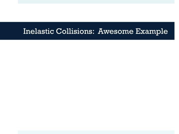 Inelastic Collisions:  Awesome Example