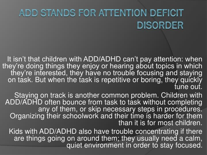 It isn't that children with ADD/ADHD can't pay attention: when they're doing things they enjoy or hearing about topics in which they're interested, they have no trouble focusing and staying on task. But when the task is repetitive or boring, they quickly tune out.