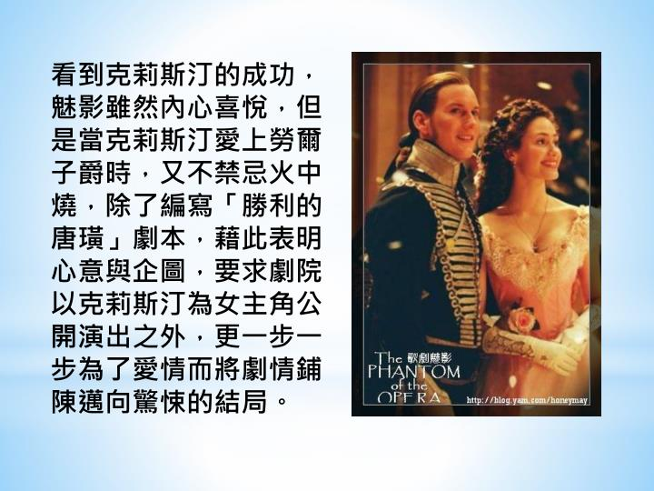 看到克莉斯汀的成功,魅影雖然內心喜悅,但是當克莉斯汀愛上勞爾子爵時,又不禁忌火中燒,除了編寫「勝利的唐璜」劇本,藉此表明心意與企圖,要求劇院以克莉斯汀為女主角公開演出之外,更一步一步為了愛情而將劇情鋪陳邁向驚悚的結局。