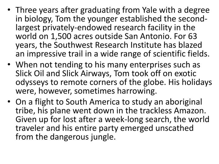 Three years after graduating from Yale with a degree in biology, Tom the younger established the second-largest privately-endowed research facility in the world on 1,500 acres outside San Antonio. For 63 years, the Southwest Research Institute has blazed an impressive trail in a wide range of scientific fields.