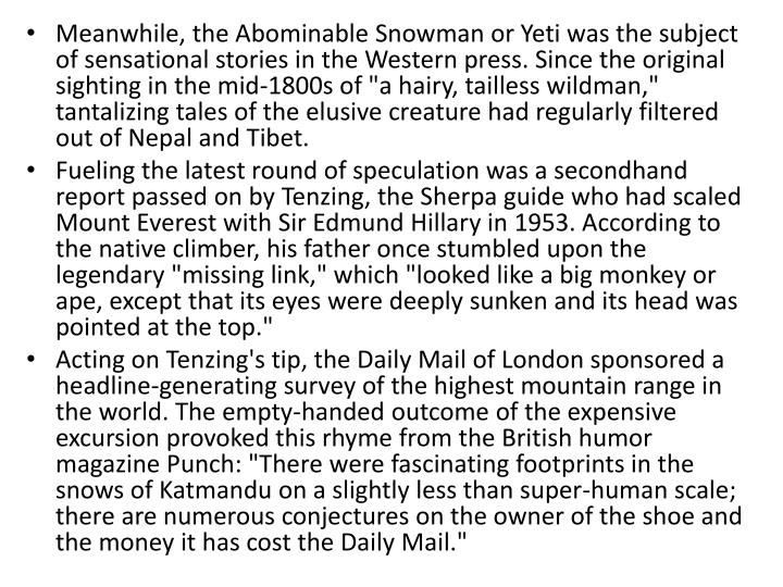 "Meanwhile, the Abominable Snowman or Yeti was the subject of sensational stories in the Western press. Since the original sighting in the mid-1800s of ""a hairy, tailless"