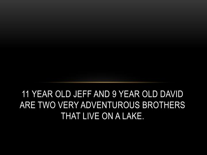 11 year old Jeff and 9 year old David are two Very adventurous Brothers That live on a lake.