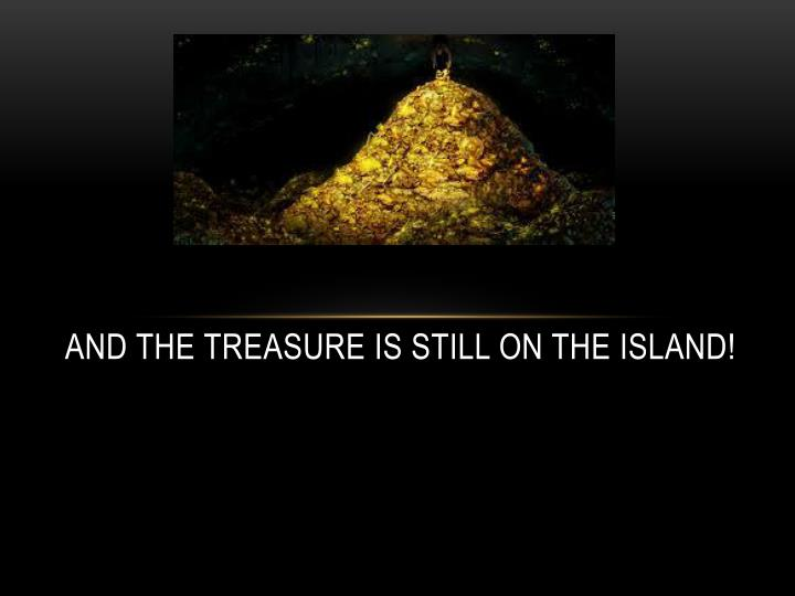 And the treasure is still on the island!