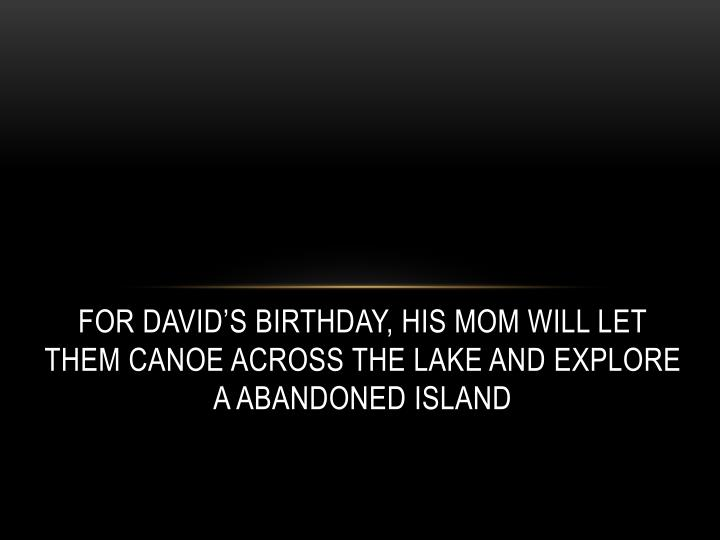 For David's Birthday, his mom will let them canoe across the lake and explore a abandoned island