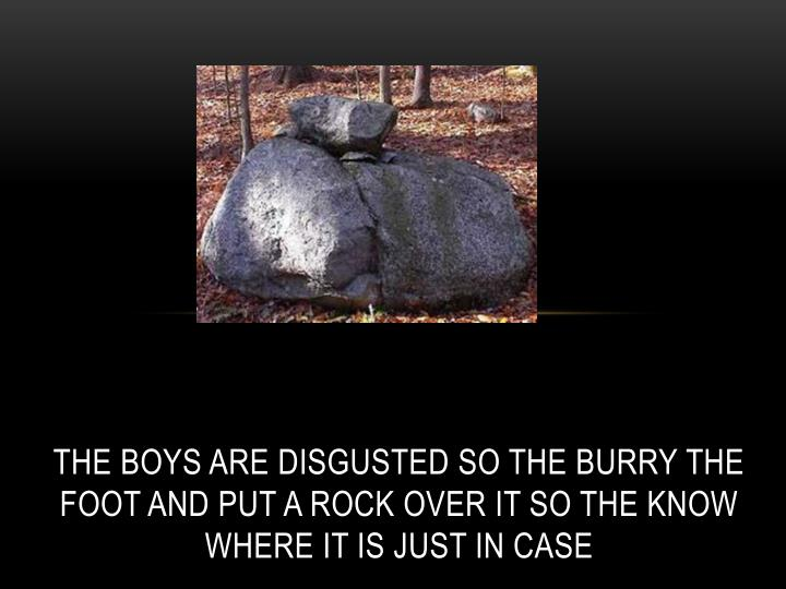 The boys are disgusted so the burry the foot and put a rock over it so the know where it is just in case