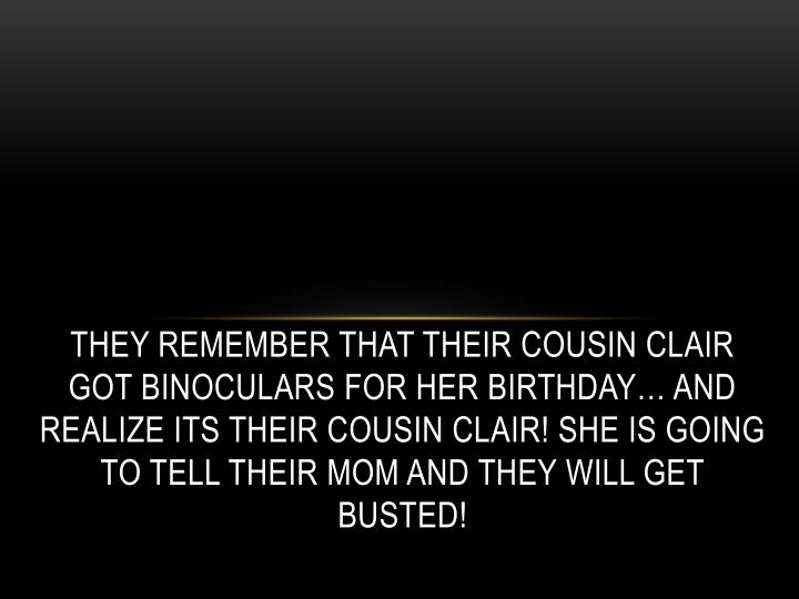 They remember that their cousin Clair got binoculars for her birthday… and realize its their cousin Clair! She is going to tell their mom and they will get busted!