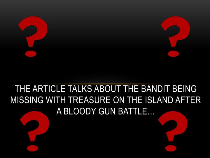 The article talks about the bandit being missing with treasure on the island after a bloody gun battle…