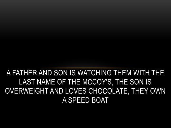 A father and son is watching them with the last name of the McCoy's, the son is overweight and loves chocolate, they own a speed boat