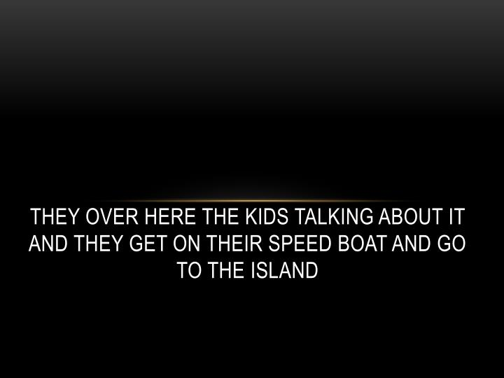 They over here the kids talking about it and They get on their speed boat and go to the island
