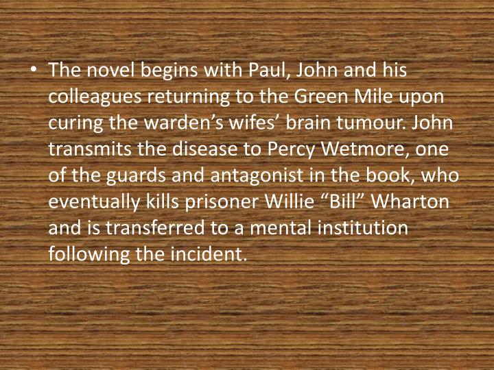 The novel begins with Paul, John and his colleagues returning to the Green Mile upon curing the warden's