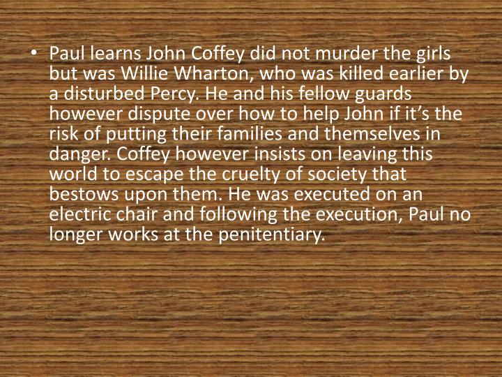 Paul learns John Coffey did not murder the girls but was Willie Wharton, who was killed earlier by a disturbed Percy. He and his fellow guards however dispute over how to help John if it's the risk of putting their families and themselves in danger. Coffey however insists on leaving this world to escape the cruelty of society that bestows upon them. He was executed on an electric chair and following the execution, Paul no longer works at the penitentiary.