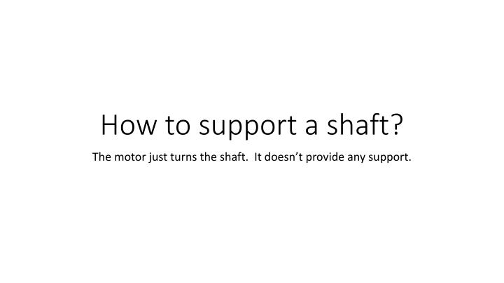 How to support a shaft?