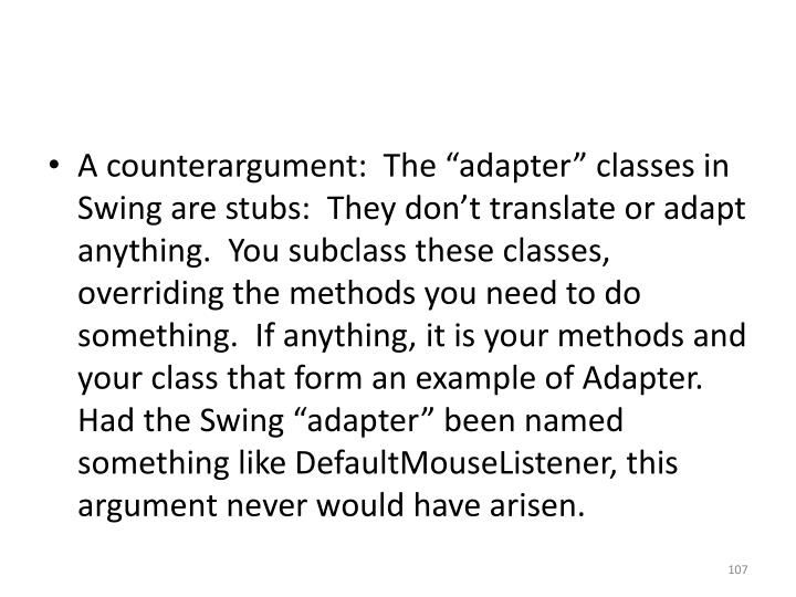"A counterargument:  The ""adapter"" classes in Swing are stubs:  They don't translate or adapt anything.  You subclass these classes, overriding the methods you need to do something.  If anything, it is your methods and your class that form an example of Adapter.  Had the Swing ""adapter"" been named something like"