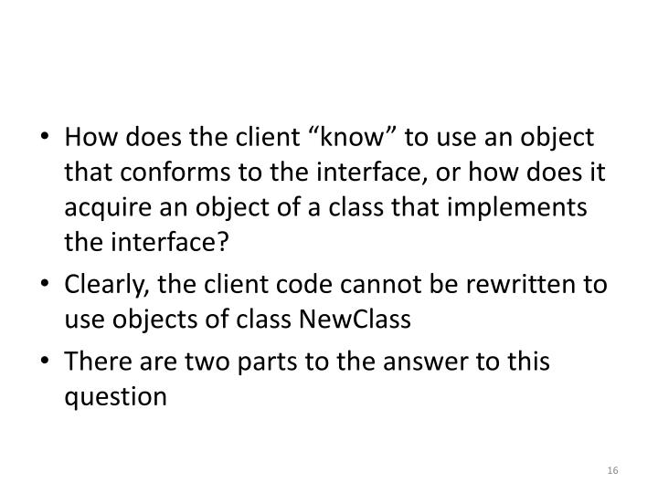 "How does the client ""know"" to use an object that conforms to the interface, or how does it acquire an object of a class that implements the interface?"