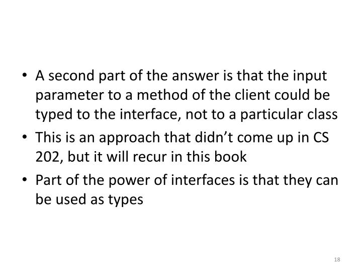 A second part of the answer is that the input parameter to a method of the client could be typed to the interface, not to a particular class