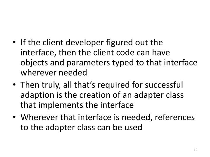 If the client developer figured out the interface, then the client code can have objects and parameters typed to that interface wherever needed