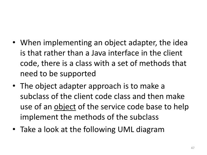 When implementing an object adapter, the idea is that rather than a Java interface in the client code, there is a class with a set of methods that need to be supported
