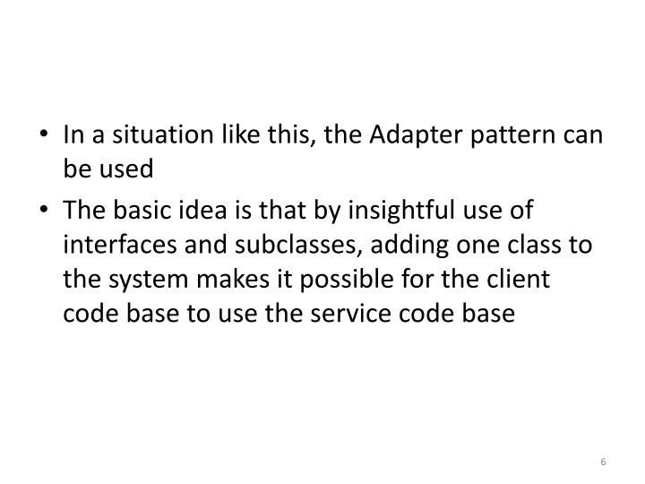 In a situation like this, the Adapter pattern can be used