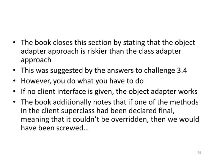 The book closes this section by stating that the object adapter approach is riskier than the class adapter approach