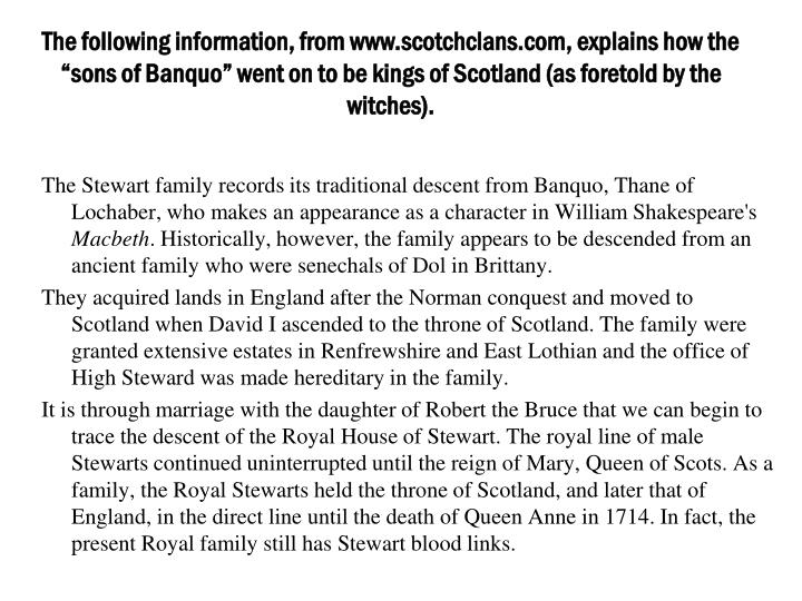 "The following information, from www.scotchclans.com, explains how the ""sons of Banquo"" went on to be kings of Scotland (as foretold by the witches)."
