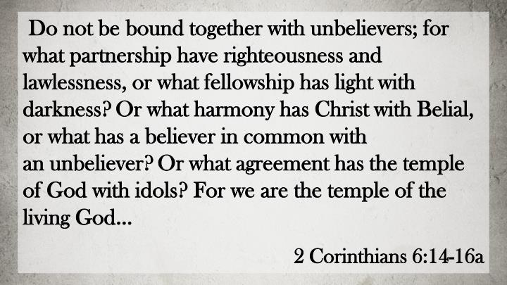 Do not be bound together with unbelievers; for what partnership have righteousness and lawlessness, or what fellowship has light with darkness?