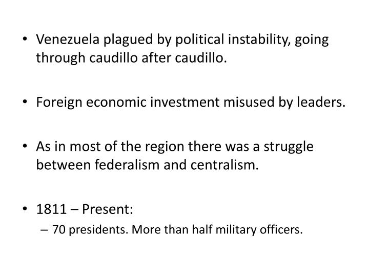 Venezuela plagued by political instability, going through caudillo after caudillo.
