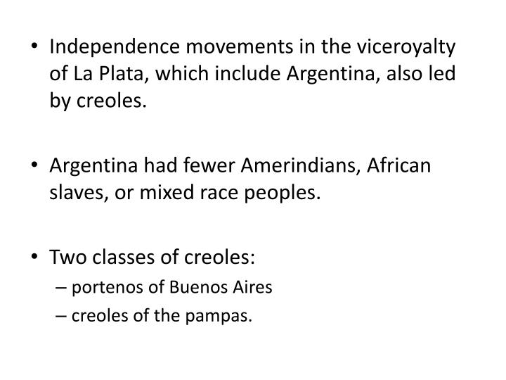 Independence movements in the viceroyalty of La Plata, which include Argentina, also led by creoles