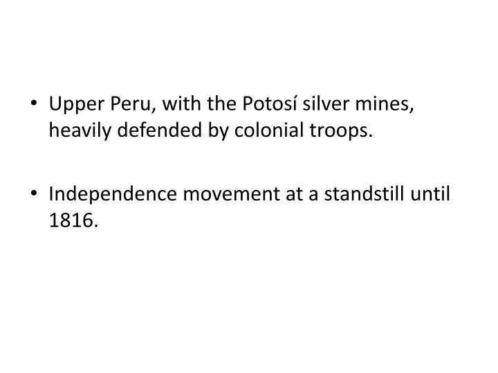 Upper Peru, with the Potosí silver mines, heavily defended by colonial troops.